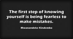 The first step of knowing yourself is being fearless to make...