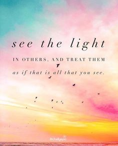 See the light in others, and treat them as if that is all you see. - Dr. Wayne Dyer | @chellyepic