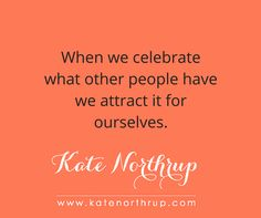 "​ ""When we celebrate what other people have we attract it for ourselves.""  For more nourishment for your mind, soul, and bank account, visit katenorthrup.com."