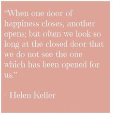 When one door of happiness closes, another opens; but often we look so long at the closed door that we do not see the one which has been opened for us. | Helen Keller Quotes