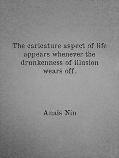 """""""The caricature aspect of life appears whenever the drunkenness of illusion wears off."""" I Anais Nin"""