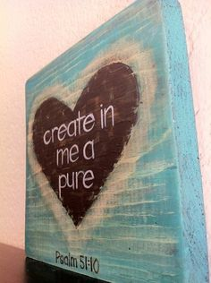Please....psalm 51:10 ~ Canvas, mod podge with book pages, paint chalk board heart? Use chalk to write. Texture.... lace? Rhinestones? Burlap? Muslin? Hmmmm....