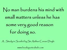No man burdens his mind with small matters unless he has some very good reason for doing so.  A Study in Scarlet by Sir Arthur Conan Doyle