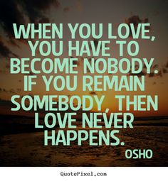 Osho Quotes - When you love, you have to become nobody. If you remain somebody, then love never happens.