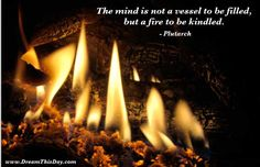 The mind is not a vessel to be filled  but a fire to be kindled.  - Plutarch  2008 theme