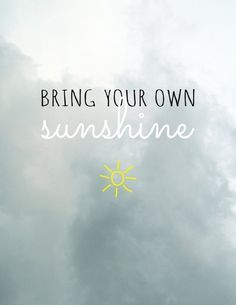 Someone's you will need to be your own sunshine...