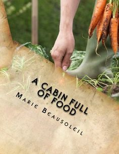 Read Now A Cabin Full of Food: Filling your pantry, and using it, Author Marie Beausoleil Cookbook Pdf, Best Cookbooks, Old Fashioned Recipes, Thing 1, Diy Garden Projects, Survival Food, Ways To Save Money, Sustainable Living, Farmers Market