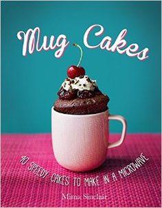 Mug Cakes: 40 speedy cakes to make in a microwave By Mima Sinclair