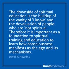 The downside of spiritual education is the buildup of the vanity of 'I know' and the devaluation of people who are 'not spiritual'. Therefore it is important as a foundation to spiritual training and education to learn how consciousness manifests as the ego and its mechanisms. - David R. Hawkins #2