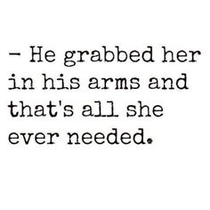 He grabbed her in his arms and that's all she ever needed.