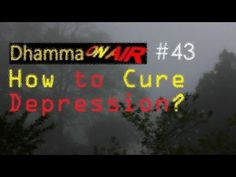 Dhamma on Air #43: How to Cure Depression? https://www.youtube.com/watch?v=yz0nE1wRWQY