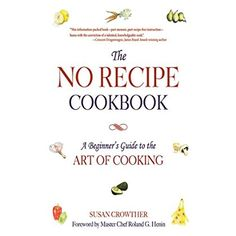 The No Recipe Cookbook: A Beginner's Guide to the Art of Cooking >>> You can find more details by visiting the image link.