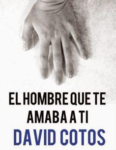 Charlando A Gusto - El Hombre Que Te Amaba A Ti - David Cotos  http://www.charlandoagusto.com/2015/03/el-hombre-que-te-amaba-ti-david-cotos.html #Libros #Portadas