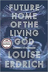 Future Home of the Living God: A Novel by Louise Erdrich 3-21