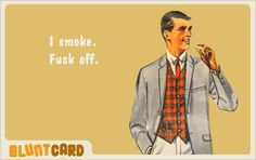 Image via We Heart It #art #blunt #boy #card #cigarette #dorgas #fuck #fuckoff #funny #guy #haha #illustration #lol #man #off #oldies #quote #retro #Right #rs #smoke #smoker #smoking #sotrue #text #true #typography #vintage #smokers #bluntcard