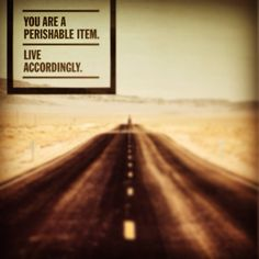 """You are a perishable item. Live accordingly"" -Unknown.  Photo Credit: http://pinterest.com/pin/192810427766899538/"