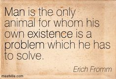 Man is the only animal for whom his own existence is a problem which he has to solve.