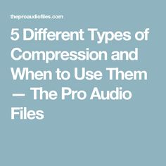5 Different Types of Compression and When to Use Them — The Pro Audio Files