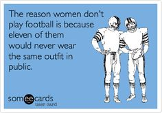 Exactly! > The reason women don't play football is because eleven of them would never wear the same outfit in public.