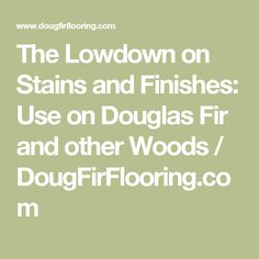 The Lowdown on Stains and Finishes: Use on Douglas Fir and other Woods  / DougFirFlooring.com