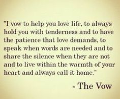 I vow to help you love life, to always hold you with tenderness and to have patience that love demands, to speak when words are needed and to share the silence when they are not and to live within the warmth of your heart and always call it home.