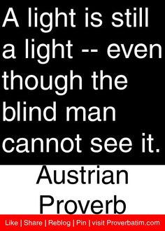 A light is still a light -- even though the blind man cannot see it. - Austrian Proverb #proverbs #quotes
