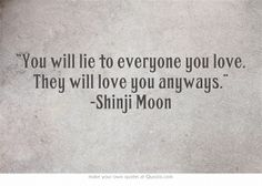 """""""You will lie to everyone you love. They will love you anyways."""" -Shinji Moon"""
