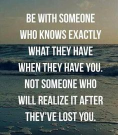 Be with someone who knows your worth and treats you as such
