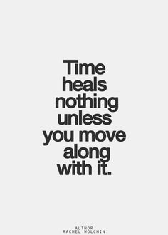 Time heals when you move along WITH it - move forward.