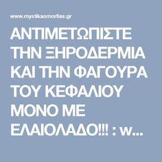 ΑΝΤΙΜΕΤΩΠΙΣΤΕ ΤΗΝ ΞΗΡΟΔΕΡΜΙΑ ΚΑΙ ΤΗΝ ΦΑΓΟΥΡΑ ΤΟΥ ΚΕΦΑΛΙΟΥ ΜΟΝΟ ΜΕ ΕΛΑΙΟΛΑΔΟ!!! : www.mystikaomorfias.gr, GoWebShop Platform Health Fitness, Health And Wellness, Health And Fitness, Excercise