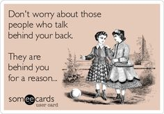 Don't worry about those people who talk behind your back. They are behind you for a reason...