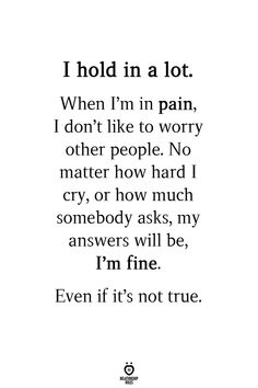 I hold in a lot. When I'm in pain, I don't like to worry other people. No matter how hard I cry, or how much somebody asks, my answers will be, I'm fine. Even if it's not true. Good Relationship Quotes, Relationships Love, Self Care Activities, Abuse Survivor, Soul Quotes, Narcissistic Abuse, Other People, Breakup, No Worries
