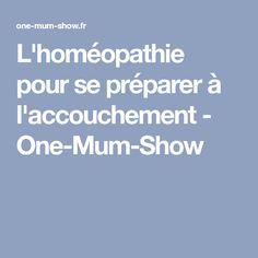 L'homéopathie pour se préparer à l'accouchement - One-Mum-Show
