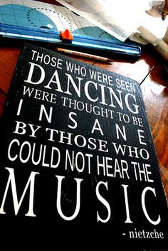 Those who were seen dancing were thought to be insane by those who could not hear the music - nietzche