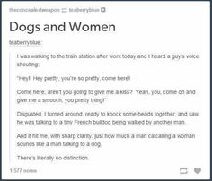 The only distinction is if they shout really sexual things about what they wanna do to you bc they are (hopefully) not going to do that to dogs