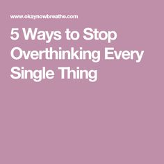 5 Ways to Stop Overthinking Every Single Thing