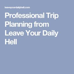 Professional Trip Planning from Leave Your Daily Hell