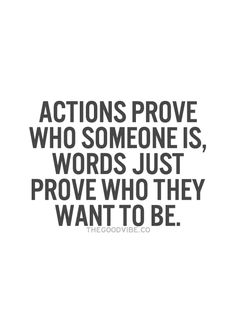 actions prove who someone is, words just prove who they want to be.
