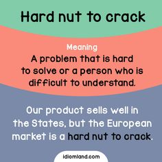 Idiom of the day: Hard nut to crack. Meaning: A problem that is hard to solve or a person who is difficult to understand. Example: Our product sells well in the States, but the European market is a hard nut to crack.