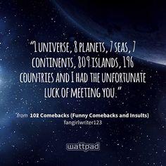 """1 universe, 8 planets, 7 seas, 7 continents, 809 islands, 196 countries and I had the unfortunate luck of meeting you."" - from 102 Comebacks (Funny Comebacks and Insults) (on Wattpad) https://www.wattpad.com/162523515?utm_source=ios&utm_medium=pinterest&utm_content=share_quote&%26wp_page=quote&wp_uname=Advely17&wp_originator=RjvhEL4h8xBLeA0uDKm9wKobuUpdvUazRxQXtyS3xJYQImQXVDo3iXeWbxr6BBjbKNJ%2F11U8Vz%2FENtB2jSqjIzxJ39zxHSLLZflJi8uj2%2FSS41jd84L%2F4Qk%2BKyB9xwr%2B #quote #wattpad"