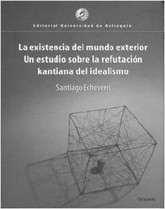 La existencia del mundo exterior : un estudio sobre la refutación kantiana del idealismo / Santiago Echeverri