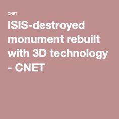ISIS-destroyed monument rebuilt with technology - CNET 3d Printing, Innovation, Real Estate, Technology, Impression 3d, Tech, Real Estates, Tecnologia