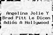 http://tecnoautos.com/wp-content/uploads/imagenes/tendencias/thumbs/angelina-jolie-y-brad-pitt-le-dicen-adios-a-hollywood.jpg Angelina Jolie. Angelina Jolie y Brad Pitt le dicen adiós a Hollywood, Enlaces, Imágenes, Videos y Tweets - http://tecnoautos.com/actualidad/angelina-jolie-angelina-jolie-y-brad-pitt-le-dicen-adios-a-hollywood/