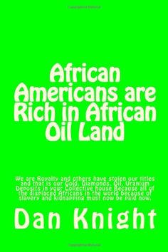 African Americans are Rich in African Oil Land: Gold, Diamonds, Oil, Uranium Deposits in your house (Rich Blacks Global Business) (Volume 1) by King Dan Edward Knight Sr.,http://www.amazon.com/dp/1494238888/ref=cm_sw_r_pi_dp_wMDVsb050EYB89TT