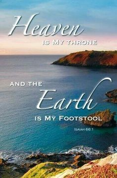 Heaven is my throne, and the earth is my footstool. What kind of house will you build to me? Where will I rest? -- Isaiah 66:1