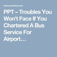 PPT – Troubles You Won't Face If You Chartered A Bus Service For Airport…