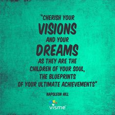 """Cherish your visions and your dreams as they are the children of your soul, the blueprints of your ultimate achievements"" - Napoleon Hill"