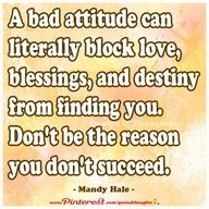 A bad attitude can literally block love, blessings, ad destiny from finding you. Don't be the reason you don't succeed. ~ Mandy Hale ~