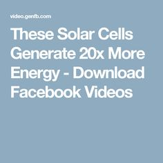These Solar Cells Generate 20x More Energy - Download Facebook Videos