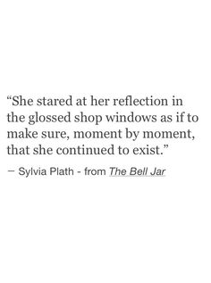 """She stared at her reflection ... to make sure ... she continued to exist"" -Sylvia Plath"
